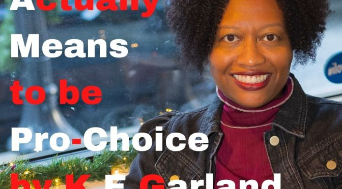 Pro-Choice: what being it actually means by K E Garland
